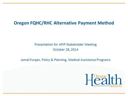 Oregon FQHC/RHC Alternative Payment Method Presentation for APIP Stakeholder Meeting October 28, 2014 Jamal Furqan, Policy & Planning, Medical Assistance.