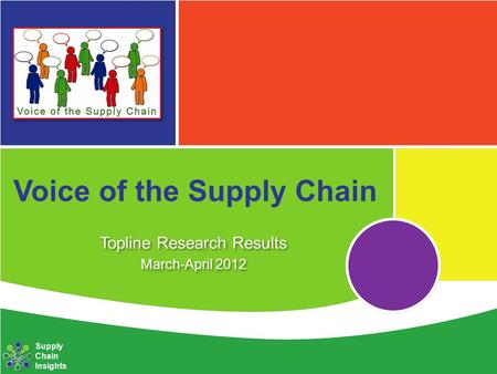 Voice of the Supply Chain Topline Research Results March-April 2012 Topline Research Results March-April 2012 Supply Chain Insights.