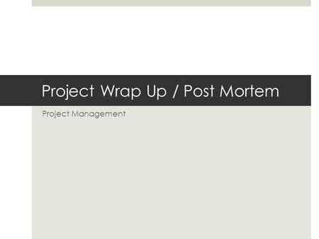 Project Wrap Up / Post Mortem Project Management.