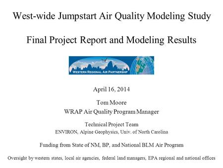 West-wide Jumpstart Air Quality Modeling Study Final Project Report and Modeling Results April 16, 2014 Tom Moore WRAP Air Quality Program Manager Technical.