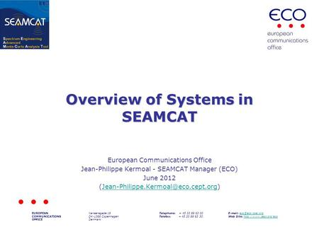 Overview of Systems in SEAMCAT European Communications Office Jean-Philippe Kermoal - SEAMCAT Manager (ECO) June 2012