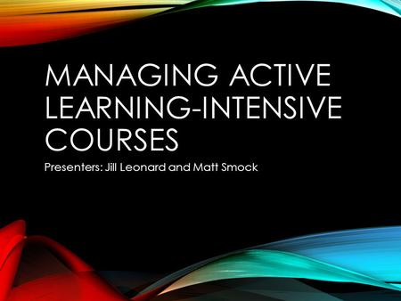 MANAGING ACTIVE LEARNING-INTENSIVE COURSES Presenters: Jill Leonard and Matt Smock.