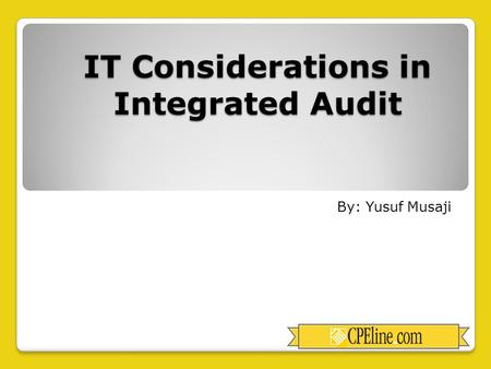 IT Considerations in Integrated Audit By: Yusuf Musaji.