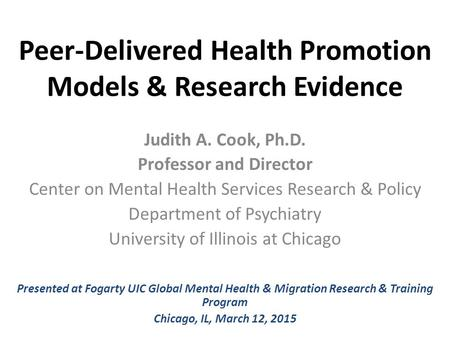 Peer-Delivered Health Promotion Models & Research Evidence Judith A. Cook, Ph.D. Professor and Director Center on Mental Health Services Research & Policy.
