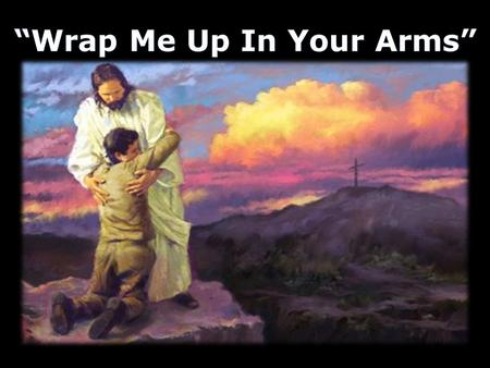 "Chorus: ""Wrap Me Up In Your Arms""Chorus: ""Wrap Me Up In Your Arms"" Wrap me in Your arms, Lord Wrap me in Your arms."