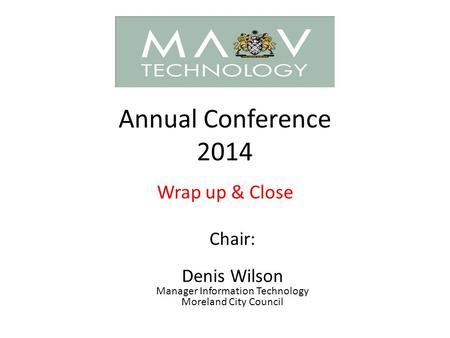 Annual Conference 2014 Wrap up & Close Chair: Denis Wilson Manager Information Technology Moreland City Council.