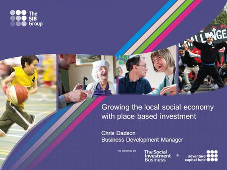 The SIB Group are + Growing the local social economy with place based investment Chris Dadson Business Development Manager.
