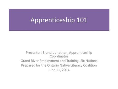 Apprenticeship 101 Presenter: Brandi Jonathan, Apprenticeship Coordinator Grand River Employment and Training, Six Nations Prepared for the Ontario Native.