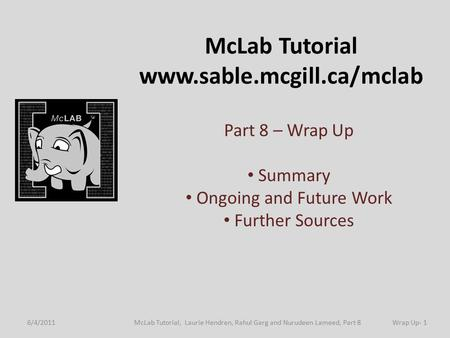 McLab Tutorial www.sable.mcgill.ca/mclab Part 8 – Wrap Up Summary Ongoing and Future Work Further Sources 6/4/2011Wrap Up- 1McLab Tutorial, Laurie Hendren,