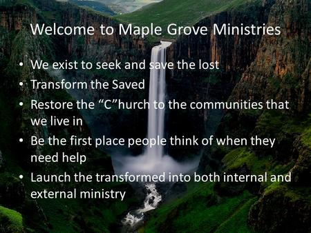 "Welcome to Maple Grove Ministries We exist to seek and save the lost Transform the Saved Restore the ""C""hurch to the communities that we live in Be the."