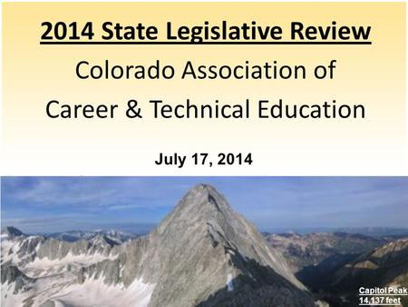 2014 State Legislative Review Colorado Association of Career & Technical Education July 17, 2014 Capitol Peak 14,137 feet.