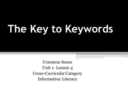 The Key to Keywords Common Sense Unit 1- Lesson 4 Cross-Curricular Category Information Literacy.