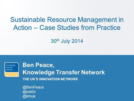 THE UK'S INNOVATION NETWORK Ben Peace, Knowledge  @ktnuk Sustainable Resource Management in Action – Case Studies from.