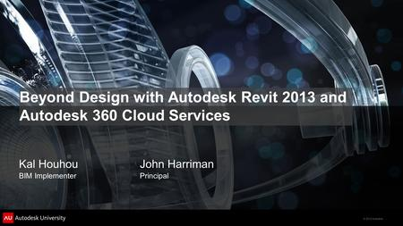 © 2012 Autodesk Beyond Design with Autodesk Revit 2013 and Autodesk 360 Cloud Services Kal HouhouJohn Harriman BIM ImplementerPrincipal.