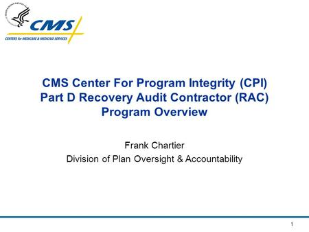 1 CMS Center For Program Integrity (CPI) Part D Recovery Audit Contractor (RAC) Program Overview Frank Chartier Division of Plan Oversight & Accountability.