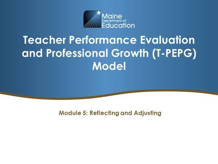 Teacher Performance Evaluation and Professional Growth (T-PEPG) Model Module 5: Reflecting and Adjusting.