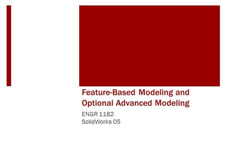 Feature-Based Modeling and Optional Advanced Modeling ENGR 1182 SolidWorks 05.