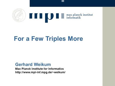 Gerhard Weikum Max Planck Institute for Informatics  For a Few Triples More.