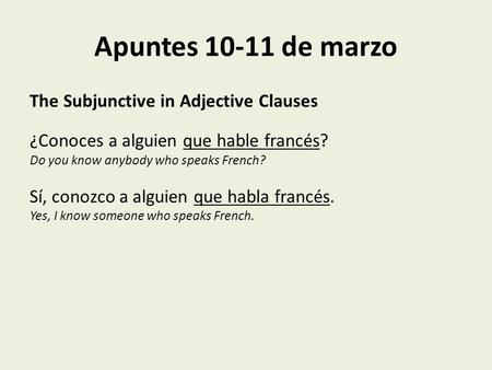 Apuntes 10-11 de marzo The Subjunctive in Adjective Clauses ¿Conoces a alguien que hable francés? Do you know anybody who speaks French? Sí, conozco a.