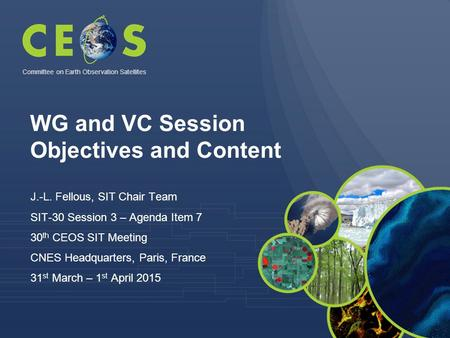 WG and VC Session Objectives and Content J.-L. Fellous, SIT Chair Team SIT-30 Session 3 – Agenda Item 7 30 th CEOS SIT Meeting CNES Headquarters, Paris,