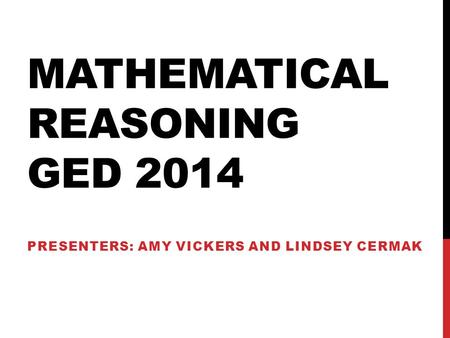 MATHEMATICAL REASONING GED 2014 PRESENTERS: AMY VICKERS AND LINDSEY CERMAK.