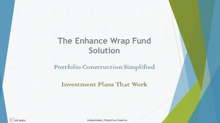 Independent, Objective, Creative The Enhance Wrap Fund Solution Portfolio Construction Simplified Investment Plans That Work.
