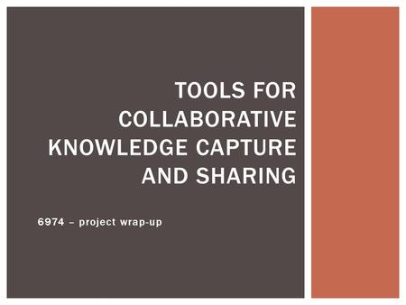 6974 – project wrap-up TOOLS FOR COLLABORATIVE KNOWLEDGE CAPTURE AND SHARING.