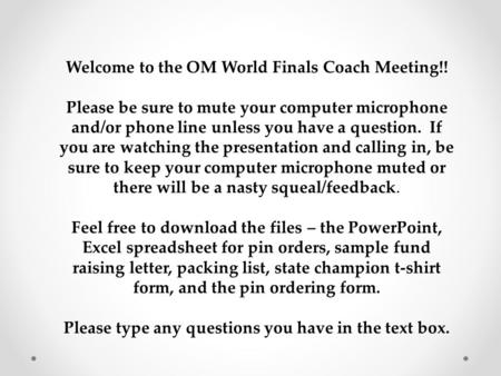 Welcome to the OM World Finals Coach Meeting!! Please be sure to mute your computer microphone and/or phone line unless you have a question. If you are.