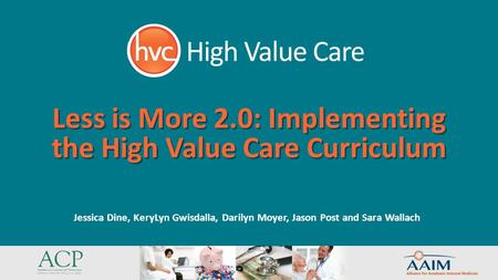 Less is More 2.0: Implementing the High Value Care Curriculum Jessica Dine, KeryLyn Gwisdalla, Darilyn Moyer, Jason Post and Sara Wallach.
