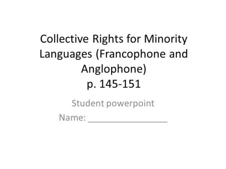 Collective Rights for Minority Languages (Francophone and Anglophone) p. 145-151 Student powerpoint Name: ________________.