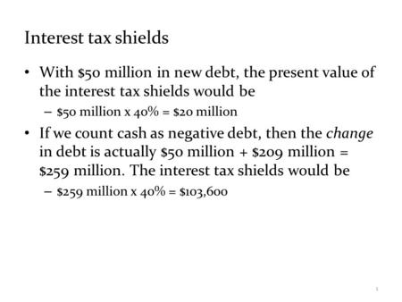 Interest tax shields With $50 million in new debt, the present value of the interest tax shields would be – $50 million x 40% = $20 million If we count.