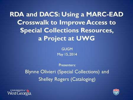 RDA and DACS: Using a MARC-EAD Crosswalk to Improve Access to Special Collections Resources, a Project at UWG GUGM May 15, 2014 Presenters: Blynne Olivieri.