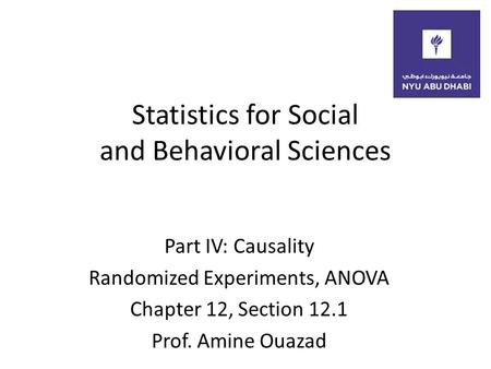 Statistics for Social and Behavioral Sciences Part IV: Causality Randomized Experiments, ANOVA Chapter 12, Section 12.1 Prof. Amine Ouazad.