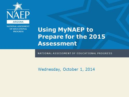 NATIONAL ASSESSMENT OF EDUCATIONAL PROGRESS Wednesday, October 1, 2014 Using MyNAEP to Prepare for the 2015 Assessment.