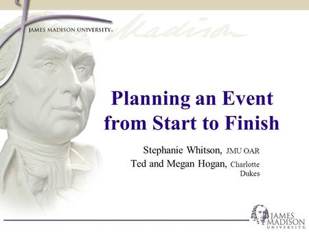 Planning an Event from Start to Finish Stephanie Whitson, JMU OAR Ted and Megan Hogan, Charlotte Dukes.