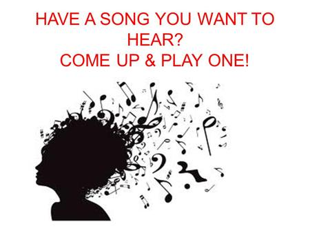 HAVE A SONG YOU WANT TO HEAR? COME UP & PLAY ONE!.