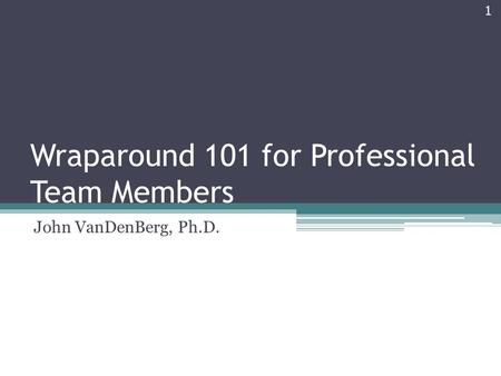 Wraparound 101 for Professional Team Members John VanDenBerg, Ph.D. 1.