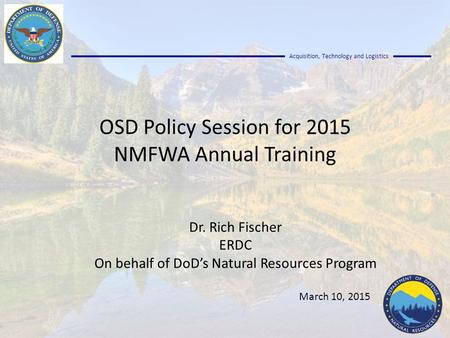Acquisition, Technology and Logistics OSD Policy Session for 2015 NMFWA Annual Training Dr. Rich Fischer ERDC On behalf of DoD's Natural Resources Program.