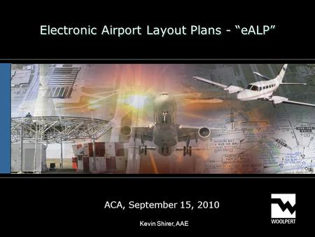 "Electronic Airport Layout Plans - ""eALP"" ACA, September 15, 2010 Kevin Shirer, AAE."