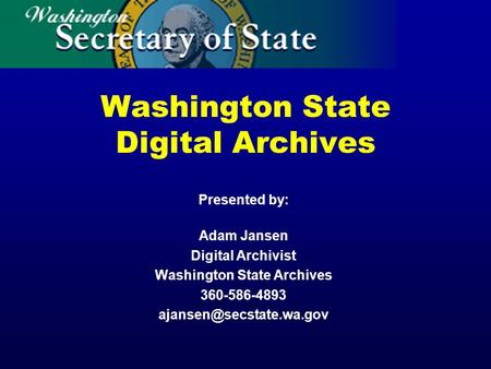 Washington State Digital Archives Presented by: Adam Jansen Digital Archivist Washington State Archives 360-586-4893