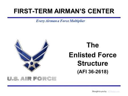 Every Airman a Force Multiplier Brought to you by: AFMentor.comAFMentor.com The Enlisted Force Structure (AFI 36-2618) FIRST-TERM AIRMAN'S CENTER.