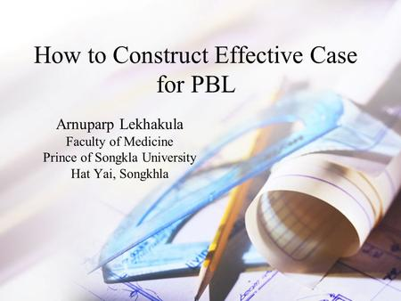 How to Construct Effective Case for PBL Arnuparp Lekhakula Faculty of Medicine Prince of Songkla University Hat Yai, Songkhla.