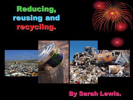 Reducing, reusing and recycling. By Sarah Lewis..
