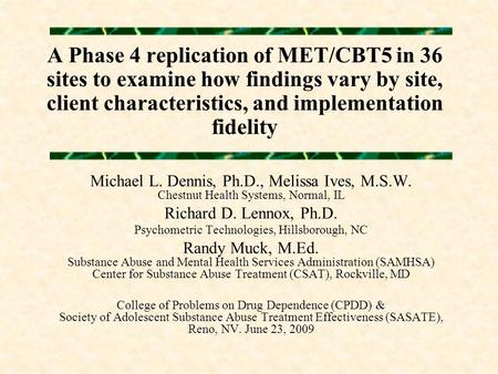 A Phase 4 replication of MET/CBT5 in 36 sites to examine how findings vary by site, client characteristics, and implementation fidelity Michael L. Dennis,