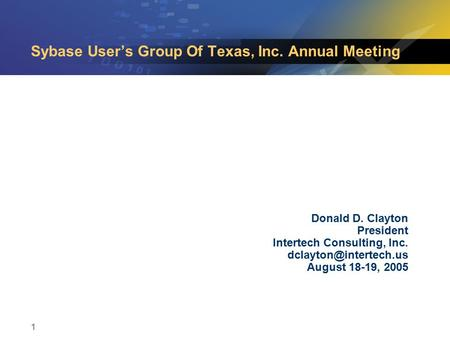 1 Sybase User's Group Of Texas, Inc. Annual Meeting Donald D. Clayton President Intertech Consulting, Inc. August 18-19, 2005.