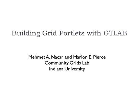 Building Grid Portlets with GTLAB Mehmet A. Nacar and Marlon E. Pierce Community Grids Lab Indiana University.
