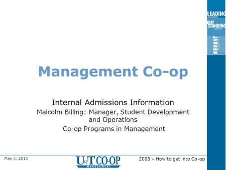 May 3, 2015 2008 – How to get into Co-op Management Co-op Internal Admissions Information Malcolm Billing: Manager, Student Development and Operations.