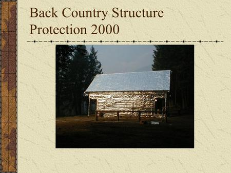 Back Country Structure Protection 2000. Overview Kits put together in 98 and used during the 98 and 00 fire seasons. Trial and error in supplying them.