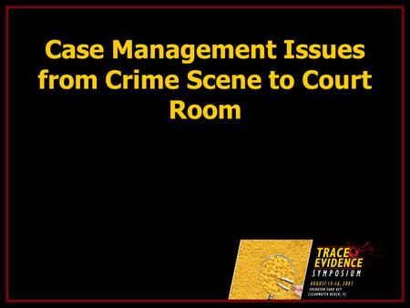 Case Management Issues from Crime Scene to Court Room.