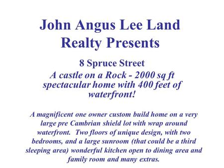 John Angus Lee Land Realty Presents 8 Spruce Street A castle on a Rock - 2000 sq ft spectacular home with 400 feet of waterfront! A magnificent one owner.